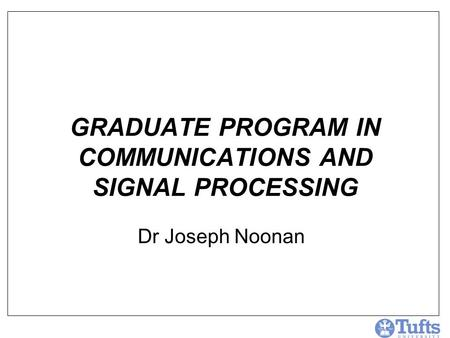 GRADUATE PROGRAM IN COMMUNICATIONS AND SIGNAL PROCESSING Dr Joseph Noonan.