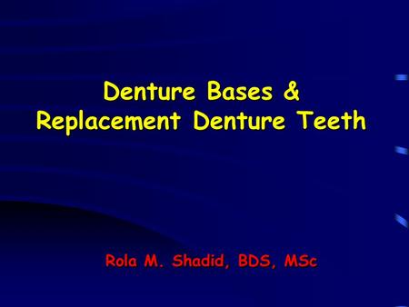 Denture Bases & Replacement Denture Teeth Rola M. Shadid, BDS, MSc.
