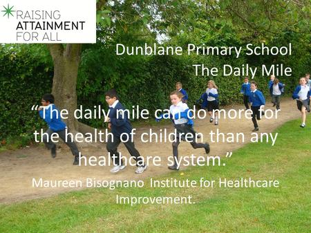 "Dunblane Primary School The Daily Mile ""The daily mile can do more for the health of children than any healthcare system."" Maureen Bisognano Institute."
