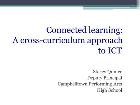 Stacey Quince Deputy Principal Campbelltown Performing Arts High School Connected learning: A cross-curriculum approach to ICT.