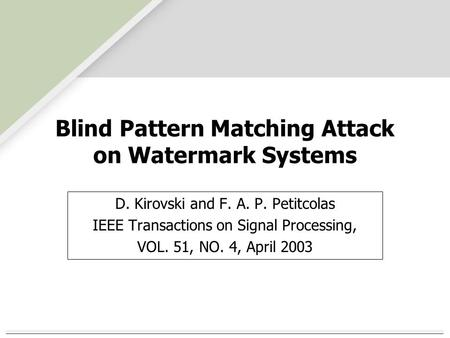 Blind Pattern Matching Attack on Watermark Systems D. Kirovski and F. A. P. Petitcolas IEEE Transactions on Signal Processing, VOL. 51, NO. 4, April 2003.