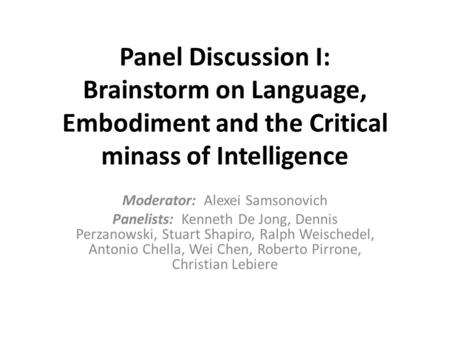 Panel Discussion I: Brainstorm on Language, Embodiment and the Critical minass of Intelligence Moderator: Alexei Samsonovich Panelists: Kenneth De Jong,