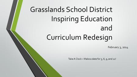 Grasslands School District Inspiring Education and Curriculum Redesign February 3, 2014 Take A Clock – Make a date for 3, 6, 9, and 12!