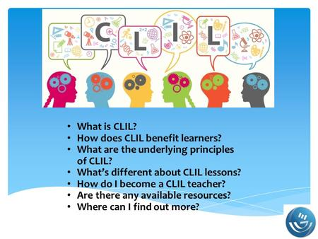 What is CLIL? How does CLIL benefit learners? What are the underlying principles of CLIL? What's different about CLIL lessons? How do I become a CLIL teacher?