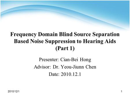 2010/12/11 Frequency Domain Blind Source Separation Based Noise Suppression to Hearing Aids (Part 1) Presenter: Cian-Bei Hong Advisor: Dr. Yeou-Jiunn Chen.