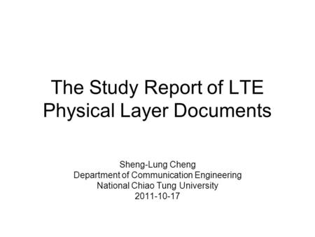 The Study Report of LTE Physical Layer Documents Sheng-Lung Cheng Department of Communication Engineering National Chiao Tung University 2011-10-17.