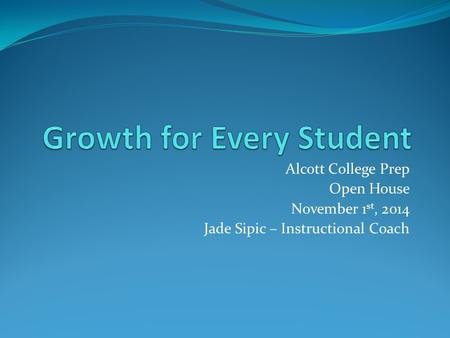 Alcott College Prep Open House November 1 st, 2014 Jade Sipic – Instructional Coach.
