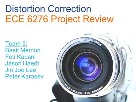 Distortion Correction ECE 6276 Project Review Team 5: Basit Memon Foti Kacani Jason Haedt Jin Joo Lee Peter Karasev.