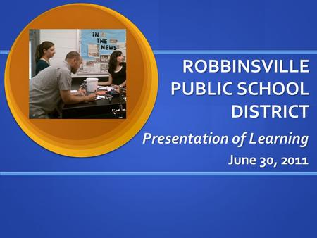 ROBBINSVILLE PUBLIC SCHOOL DISTRICT Presentation of Learning June 30, 2011.