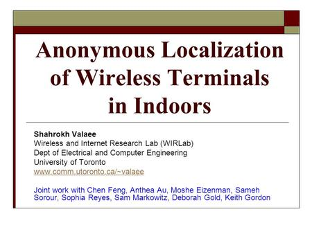 Anonymous Localization of Wireless Terminals in Indoors Shahrokh Valaee Wireless and Internet Research Lab (WIRLab) Dept of Electrical and Computer Engineering.