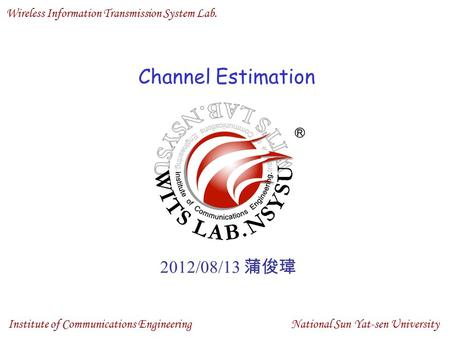 Wireless Information Transmission System Lab. National Sun Yat-sen University Institute of Communications Engineering Channel Estimation 2012/08/13 蒲俊瑋.