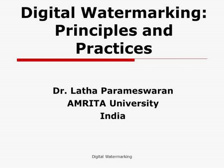 Digital Watermarking Digital Watermarking: Principles and Practices Dr. Latha Parameswaran AMRITA University India.