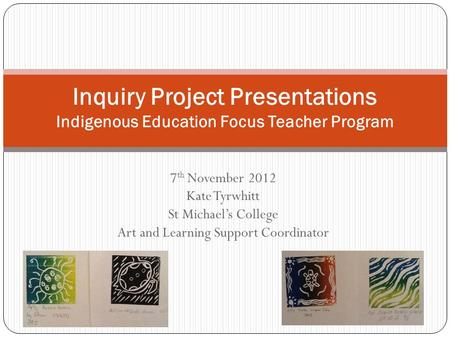 7 th November 2012 Kate Tyrwhitt St Michael's College Art and Learning Support Coordinator Inquiry Project Presentations Indigenous Education Focus Teacher.
