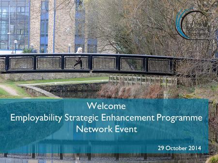 Welcome Employability Strategic Enhancement Programme Network Event 29 October 2014.