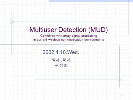 1 Multiuser Detection (MUD) Combined with array signal processing in current wireless communication environments 2002.4.10.Wed. 박사 3 학기 구 정 회.