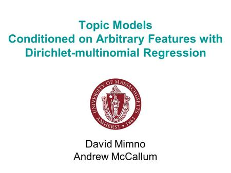 <strong>Topic</strong> Models Conditioned on Arbitrary Features with Dirichlet-multinomial Regression David Mimno Andrew McCallum.