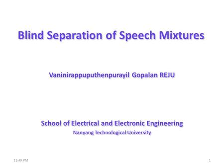 Blind Separation of Speech Mixtures Vaninirappuputhenpurayil Gopalan REJU School of Electrical and Electronic Engineering Nanyang Technological University.