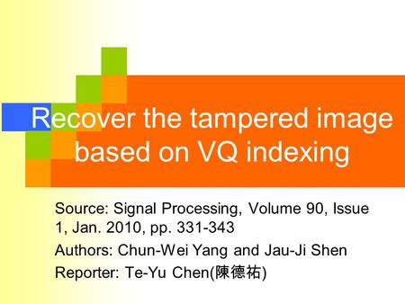 Recover the tampered image based on VQ indexing Source: Signal Processing, Volume 90, Issue 1, Jan. 2010, pp. 331-343 Authors: Chun-Wei Yang and Jau-Ji.