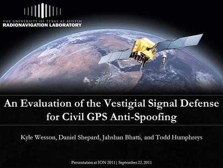 An Evaluation of the Vestigial Signal Defense for Civil GPS Anti-Spoofing Kyle Wesson, Daniel Shepard, Jahshan Bhatti, and Todd Humphreys Presentation.
