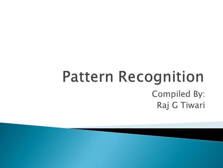 Compiled By: Raj G Tiwari.  A pattern is an object, process or event that can be given a name.  A pattern class (or category) is a set of patterns sharing.