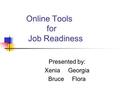 Online Tools for Job Readiness Presented by: Xenia Georgia Bruce Flora.
