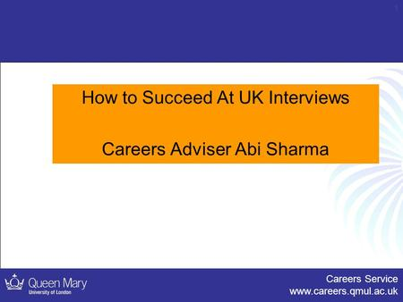 Careers Service www.careers.qmul.ac.uk 1 How to Succeed At UK Interviews Careers Adviser Abi Sharma.