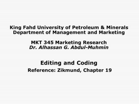 King Fahd University of Petroleum & Minerals Department of Management and Marketing MKT 345 Marketing Research Dr. Alhassan G. Abdul-Muhmin Editing and.