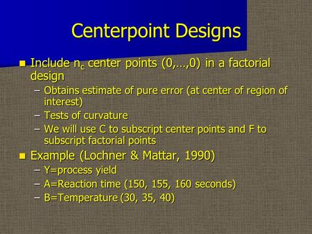 Centerpoint Designs Include n c center points (0,…,0) in a factorial design Include n c center points (0,…,0) in a factorial design –Obtains estimate of.