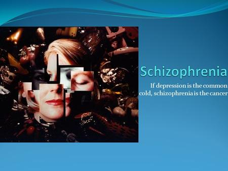 If depression is the common cold, schizophrenia is the cancer.