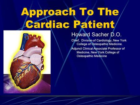 Approach To The Cardiac Patient Howard Sacher D.O. Chief, Division of Cardiology, New York College of Osteopathic Medicine. Adjunct Clinical Associate.