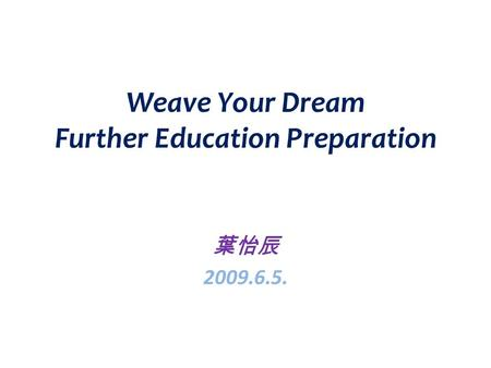 Weave Your Dream Further Education Preparation 葉怡辰 2009.6.5.