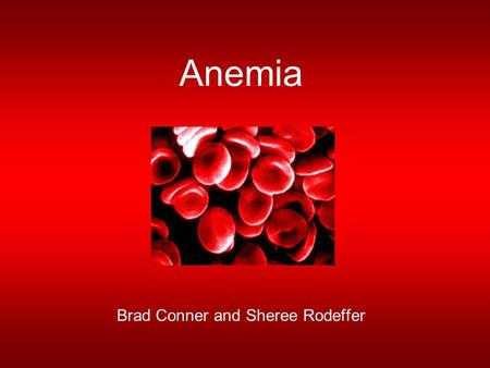Anemia Brad Conner and Sheree Rodeffer. Why should I care? Most common blood disorder in the US –Affects 4 million It can affect anyone –Women and individuals.