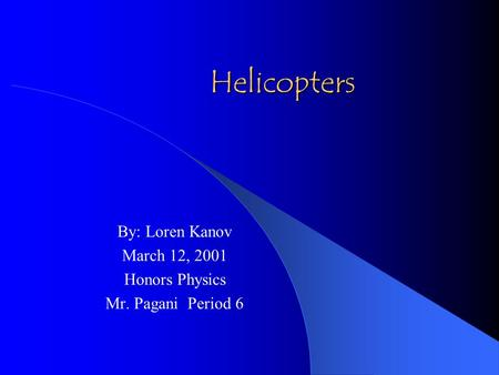 Helicopters By: Loren Kanov March 12, 2001 Honors Physics Mr. Pagani Period 6.