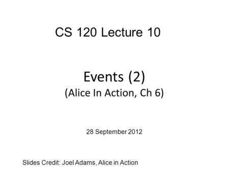 Events (2) (Alice In Action, Ch 6) Slides Credit: Joel Adams, Alice in Action CS 120 Lecture 10 28 September 2012.
