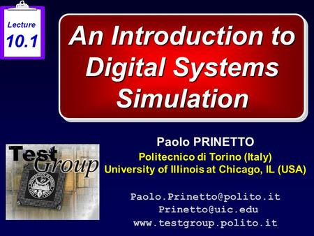 An Introduction to Digital Systems Simulation Paolo PRINETTO Politecnico di Torino (Italy) University of Illinois at Chicago, IL (USA)