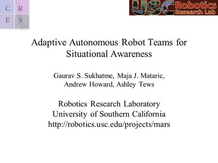 Adaptive Autonomous Robot Teams for Situational Awareness Gaurav S. Sukhatme, Maja J. Mataric, Andrew Howard, Ashley Tews Robotics Research Laboratory.