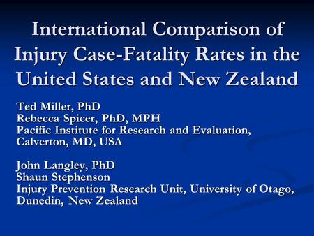 International Comparison of Injury Case-Fatality Rates in the United States and New Zealand Ted Miller, PhD Rebecca Spicer, PhD, MPH Pacific Institute.