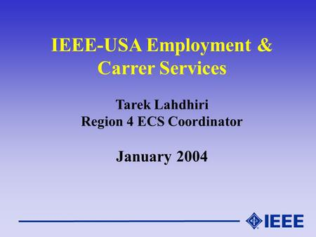 IEEE-USA Employment & Carrer Services Tarek Lahdhiri Region 4 ECS Coordinator January 2004.