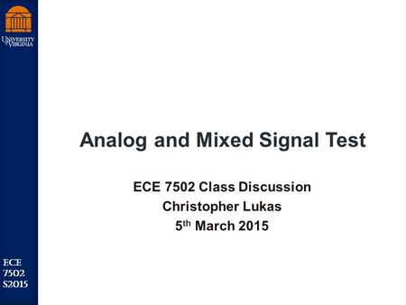 Robust Low Power VLSI ECE 7502 S2015 Analog and Mixed Signal Test ECE 7502 Class Discussion Christopher Lukas 5 th March 2015.