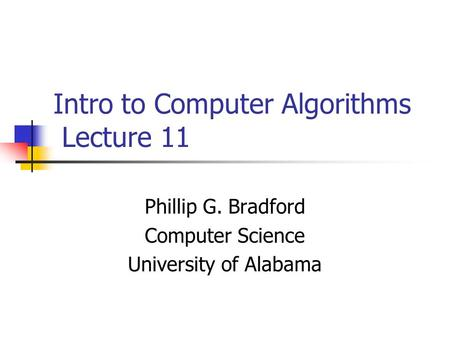 Intro to Computer Algorithms Lecture 11 Phillip G. Bradford Computer Science University of Alabama.