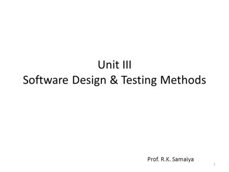 Unit III Software Design & Testing Methods Prof. R.K. Samaiya 1.