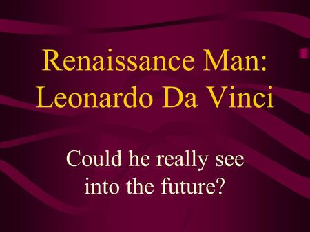 Renaissance Man: Leonardo Da Vinci Could he really see into the future?