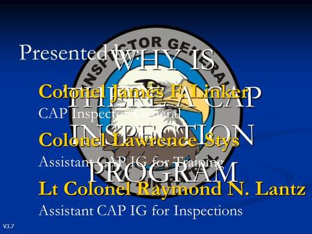 V3.7 WHY IS THERE A CAP INSPECTION PROGRAM Presented by: Colonel James F. Linker Colonel James F. Linker CAP Inspector General Colonel Lawrence Stys Colonel.