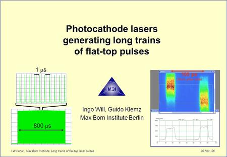 30 Nov. 06 I.Will et al., Max Born Institute: Long trains of flat-top laser pulses Photocathode lasers generating long trains of flat-top pulses Ingo Will,