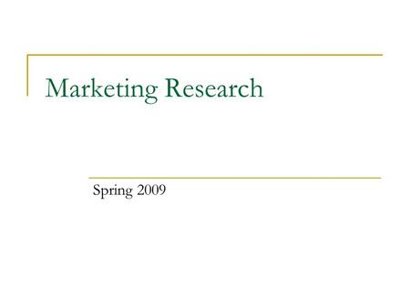 Marketing Research Spring 2009. Agenda for Session One Introduction Course outline Groups for Research Project Topics for Research Project Tracking progress.