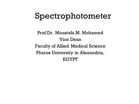 Spectrophotometer Prof.Dr. Moustafa M. Mohamed Vice Dean Faculty of Allied Medical Science Pharos University in Alexandria, EGYPT.