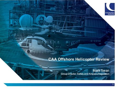 1 CAA Offshore Helicopter Review Mark Swan Group Director, Safety and Airspace Regulation.