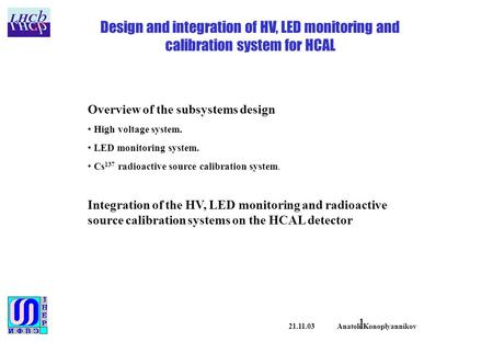 1 21.11.03 Anatoli Konoplyannikov Design and integration of HV, LED monitoring and calibration system for HCAL Overview of the subsystems design High voltage.