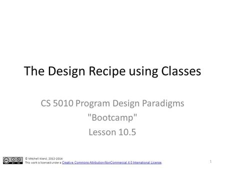 The Design Recipe using Classes CS 5010 Program Design Paradigms Bootcamp Lesson 10.5 © Mitchell Wand, 2012-2014 This work is licensed under a Creative.