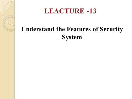 Understand the Features of Security System LEACTURE -13.